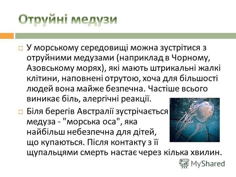 У морському середовищі можна зустрітися з отруйними медузами ( наприклад в Чорному, Азовському морях ), які мають штрикальні жалкі клітини, наповнені отрутою, хоча для більшості людей вона майже безпечна. Частіше всього виникає біль, алергічні реакці