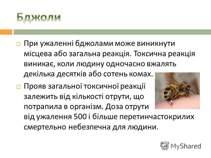 При ужаленні бджолами може виникнути місцева або загальна реакція. Токсична реакція виникає, коли людину одночасно вжалять декілька десятків або сотень комах. Прояв загальної токсичної реакції залежить від кількості отрути, що потрапила в організм. Д