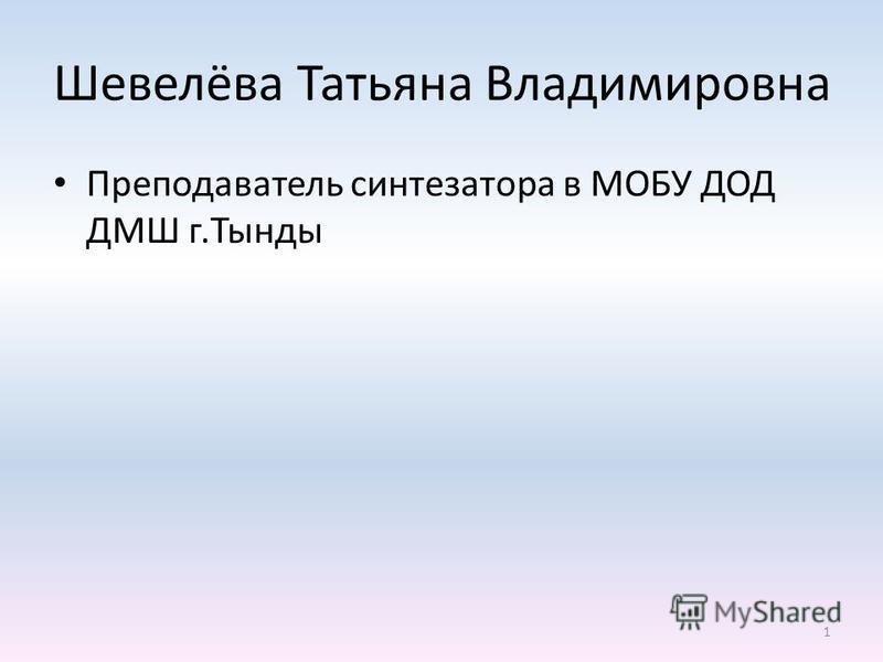 Шевелёва Татьяна Владимировна Преподаватель синтезатора в МОБУ ДОД ДМШ г.Тынды 1