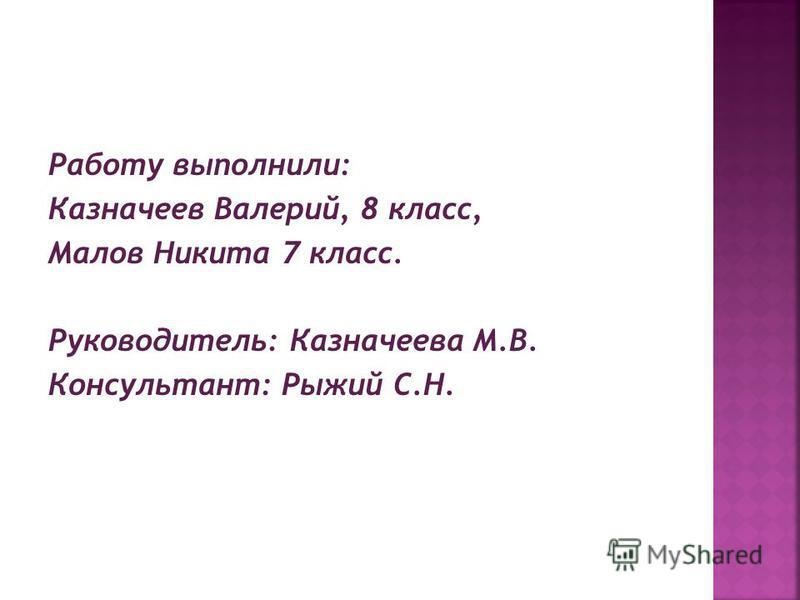 Работу выполнили: Казначеев Валерий, 8 класс, Малов Никита 7 класс. Руководитель: Казначеева М.В. Консультант: Рыжий С.Н.