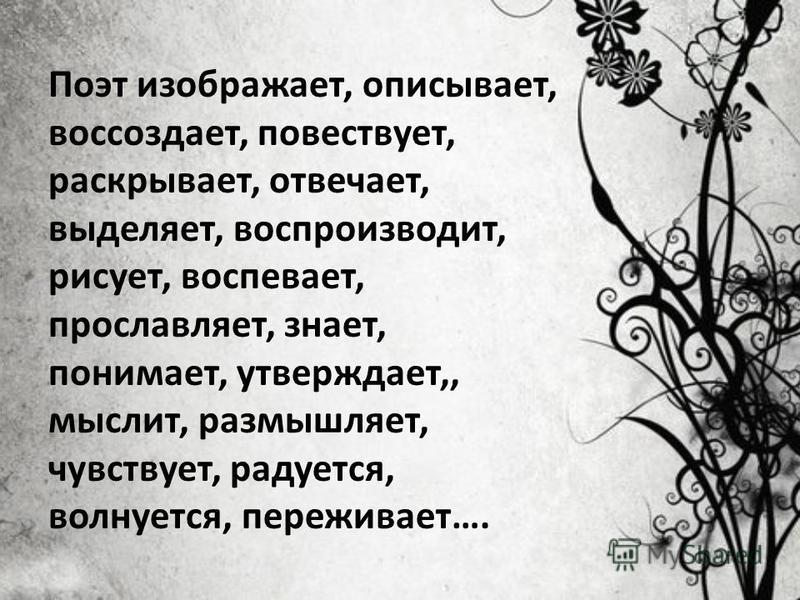 Поэт изображает, описывает, воссоздает, повествует, раскрывает, отвечает, выделяет, воспроизводит, рисует, воспевает, прославляет, знает, понимает, утверждает,, мыслит, размышляет, чувствует, радуется, волнуется, переживает….