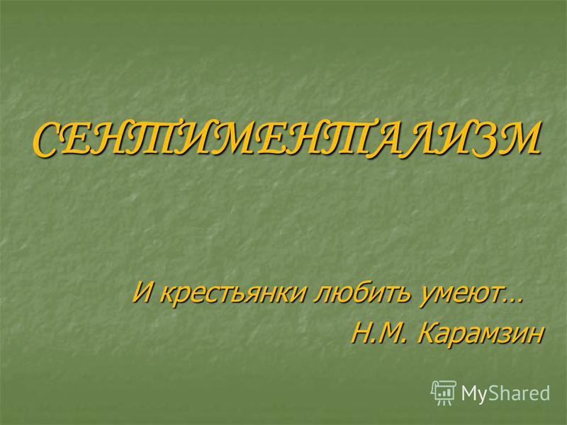 СЕНТИМЕНТАЛИЗМ И крестьянки любить умеют… Н.М. Карамзин