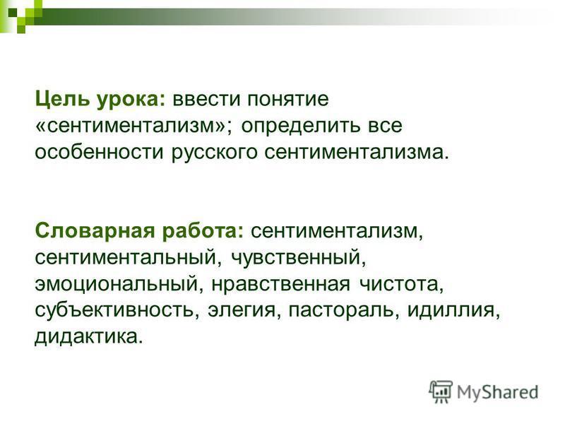 Цель урока: ввести понятие «сентиментализм»; определить все особенности русского сентиментализма. Словарная работа: сентиментализм, сентиментальный, чувственный, эмоциональный, нравственная чистота, субъективность, элегия, пастораль, идиллия, дидакти