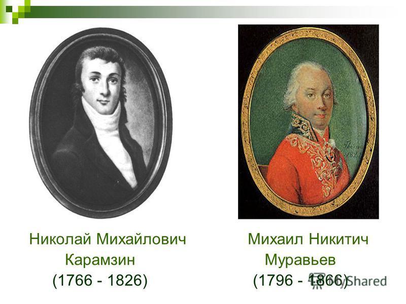 Николай Михайлович Карамзин (1766 - 1826) Михаил Никитич Муравьев (1796 - 1866)