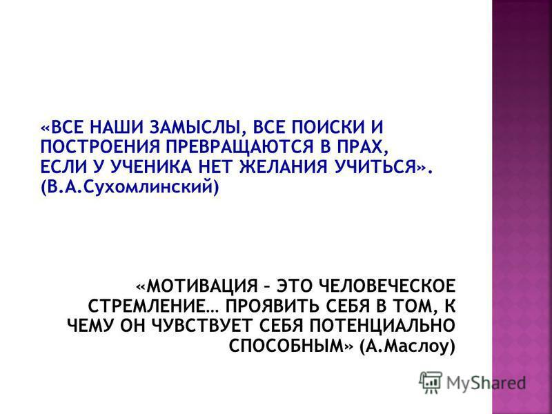 «ВСЕ НАШИ ЗАМЫСЛЫ, ВСЕ ПОИСКИ И ПОСТРОЕНИЯ ПРЕВРАЩАЮТСЯ В ПРАХ, ЕСЛИ У УЧЕНИКА НЕТ ЖЕЛАНИЯ УЧИТЬСЯ». (В.А.Сухомлинский) «МОТИВАЦИЯ – ЭТО ЧЕЛОВЕЧЕСКОЕ СТРЕМЛЕНИЕ… ПРОЯВИТЬ СЕБЯ В ТОМ, К ЧЕМУ ОН ЧУВСТВУЕТ СЕБЯ ПОТЕНЦИАЛЬНО СПОСОБНЫМ» (А.Маслоу)