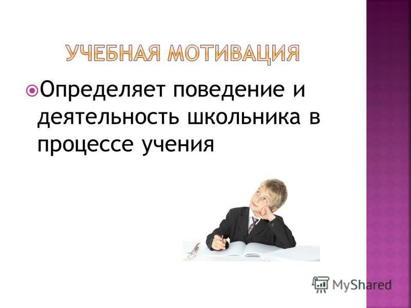 Определяет поведение и деятельность школьника в процессе учения