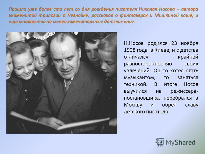 Прошло уже более ста лет со дня рождения писателя Николая Носова – автора знаменитой трилогии о Незнайке, рассказов о фантазерах и Мишкиной каше, и еще множества не менее замечательных детских книг. Н.Носов родился 23 ноября 1908 года в Киеве, и с де