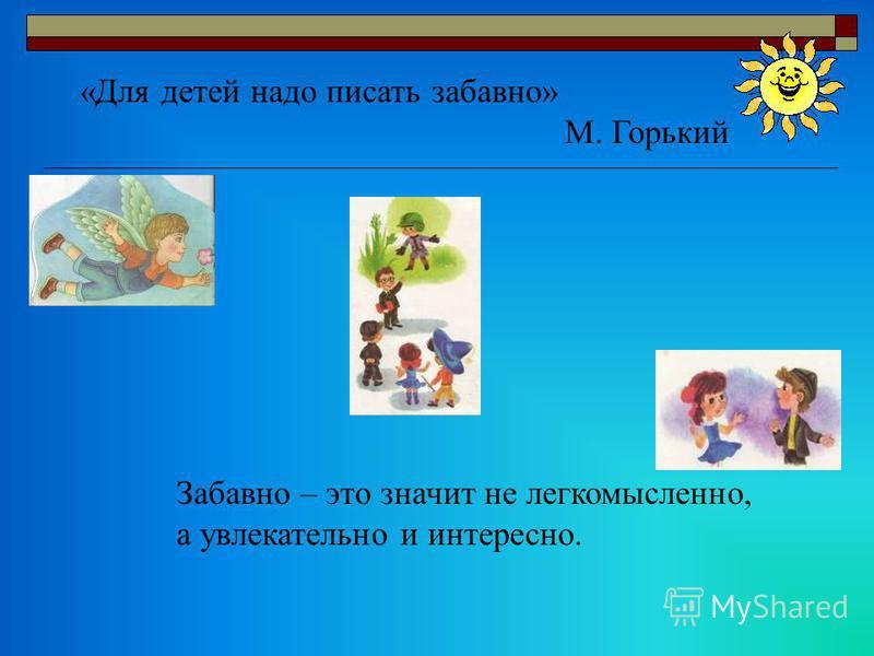 «Для детей надо писать забавно» М. Горький Забавно – это значит не легкомысленно, а увлекательно и интересно.