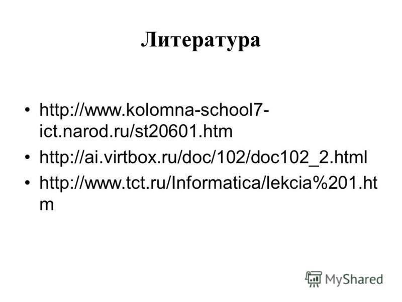 Литература http://www.kolomna-school7- ict.narod.ru/st20601. htm http://ai.virtbox.ru/doc/102/doc102_2. html http://www.tct.ru/Informatica/lekcia%201. ht m