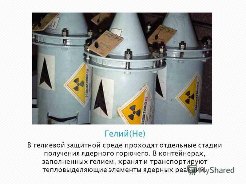В гелиевой защитной среде проходят отдельные стадии получения ядерного горючего. В контейнерах, заполненных гелием, хранят и транспортируют тепловыделяющие элементы ядерных реакций.