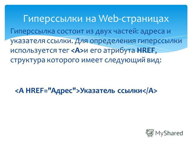 Гиперссылка состоит из двух частей: адреса и указателя ссылки. Для определения гиперссылки используется тег и его атрибута HREF, структура которого имеет следующий вид: Гиперссылки на Web-страницах Указатель ссылки