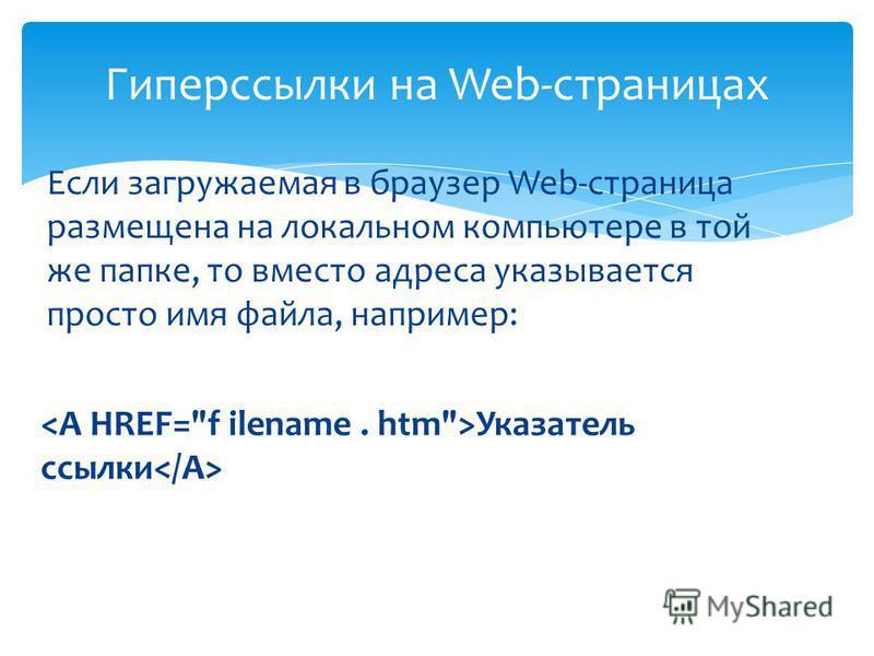 Гиперссылки на Web-страницах Если загружаемая в браузер Web-страница размещена на локальном компьютере в той же папке, то вместо адреса указывается просто имя файла, например: Указатель ссылки