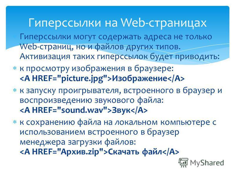 Гиперссылки могут содержать адреса не только Web-страниц, но и файлов других типов. Активизация таких гиперссылок будет приводить: к просмотру изображения в браузере: Изображение к запуску проигрывателя, встроенного в браузер и воспроизведению звуков