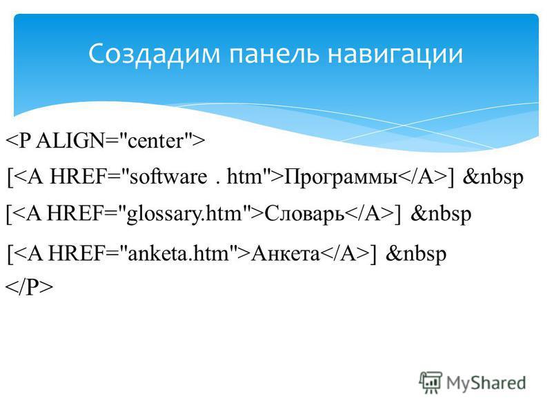 Создадим панель навигации <Р ALIGN=center> [<А HREF=software. htm>Программы</A>] &nbsp [<A HREF=glossary.htm>Словарь</A>] &nbsp [<A HREF=anketa.htm>Aнкетa</A>] &nbsp </P>