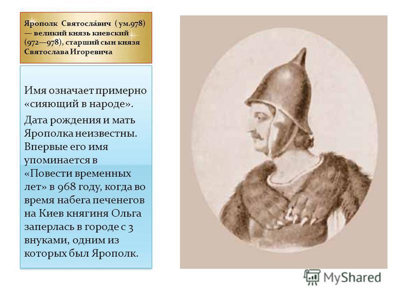 Ярополк Святосла́вич ( ум.978) великий князь киевский (972978), старший сын князя Святослава Игоревича Имя означает примерно «сияющий в народе». Дата рождения и мать Ярополка неизвестны. Впервые его имя упоминается в «Повести временных лет» в 968 год