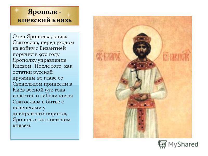 Ярополк - киевский князь Отец Ярополка, князь Святослав, перед уходом на войну с Византией поручил в 970 году Ярополку управление Киевом. После того, как остатки русской дружины во главе со Свенельдом принесли в Киев весной 972 года известие о гибели