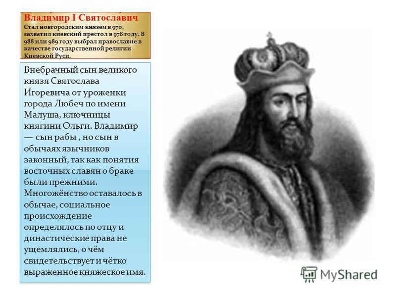 Влади́мир I Святосла́вич Стал новгородским князем в 970, захватил киевский престол в 978 году. В 988 или 989 году выбрал православие в качестве государственной религии Киевской Руси. Внебрачный сын великого князя Святослава Игоревича от уроженки горо