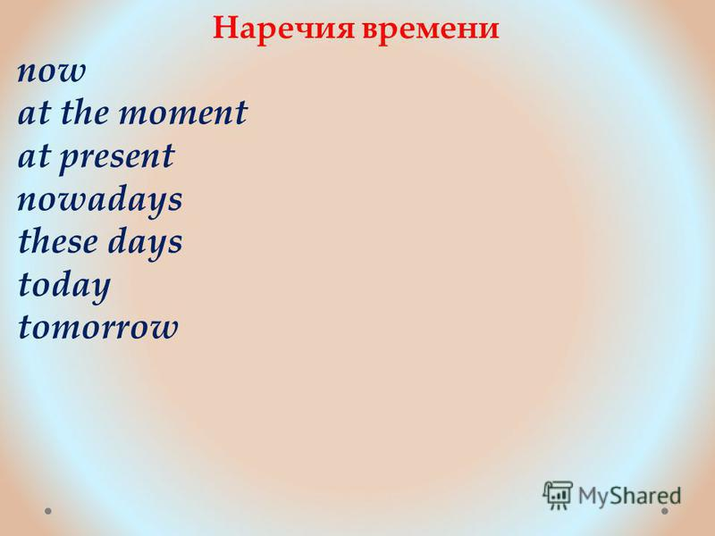 Наречия времени now at the moment at present nowadays these days today tomorrow