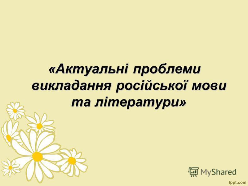 «Актуальні проблеми викладання російської мови та літератури»