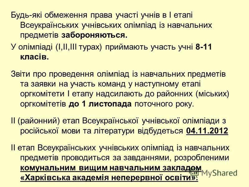 Будь-які обмеження права участі учнів в I етапі Всеукраїнських учнівських олімпіад із навчальних предметів забороняються. У олімпіаді (І,ІІ,ІІІ турах) приймають участь учні 8-11 класів. Звіти про проведення олімпіад із навчальних предметів та заявки