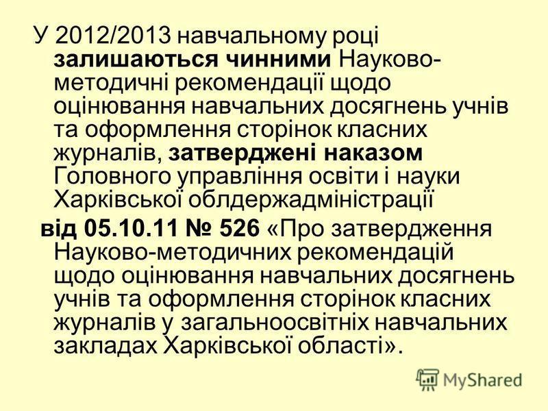 У 2012/2013 навчальному році залишаються чинними Науково- методичні рекомендації щодо оцінювання навчальних досягнень учнів та оформлення сторінок класних журналів, затверджені наказом Головного управління освіти і науки Харківської облдержадміністра