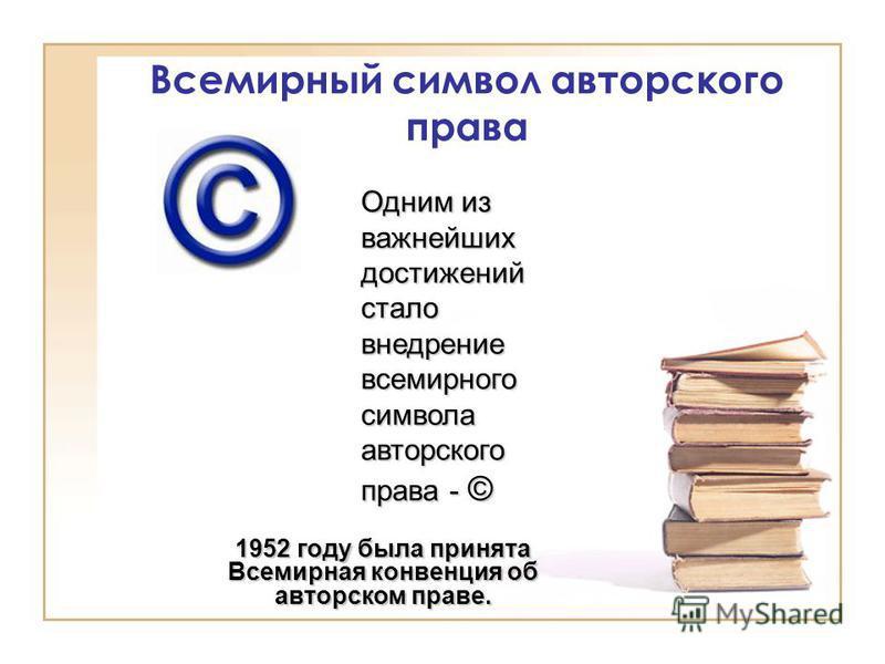 Всемирный символ авторского права Одним из важнейших достижений стало внедрение всемирного символа авторского права - © 1952 году была принята Всемирная конвенция об авторском праве.