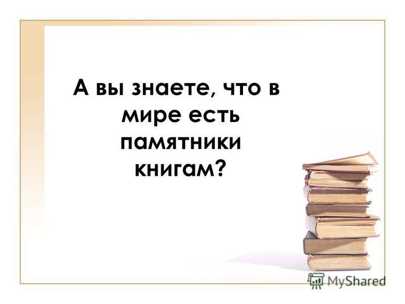 А вы знаете, что в мире есть памятники книгам?