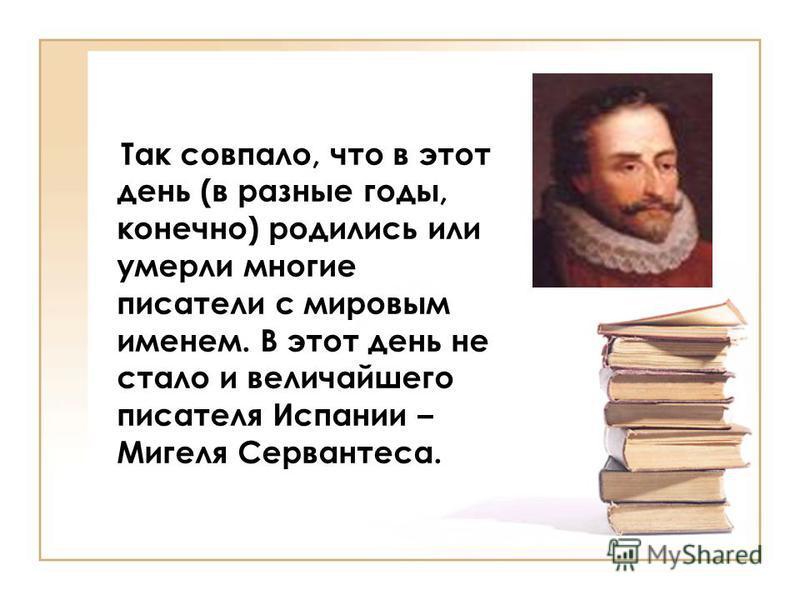 Так совпало, что в этот день (в разные годы, конечно) родились или умерли многие писатели с мировым именем. В этот день не стало и величайшего писателя Испании – Мигеля Сервантеса.
