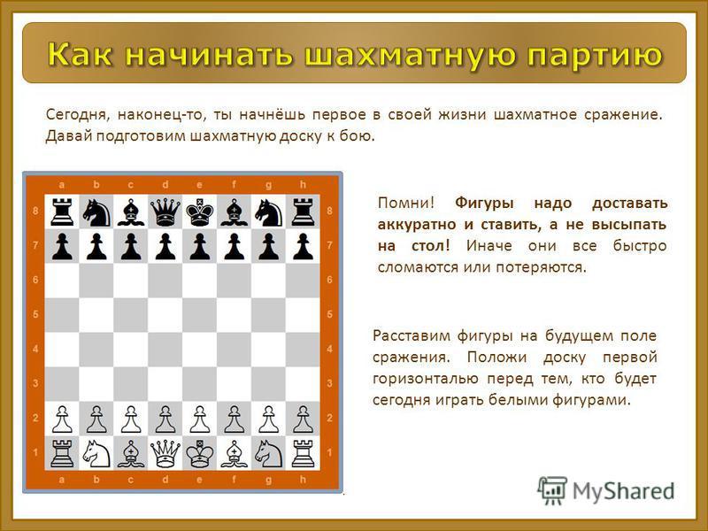 Помни! Фигуры надо доставать аккуратно и ставить, а не высыпать на стол! Иначе они все быстро сломаются или потеряются. Сегодня, наконец-то, ты начнёшь первое в своей жизни шахматное сражение. Давай подготовим шахматную доску к бою. Расставим фигуры