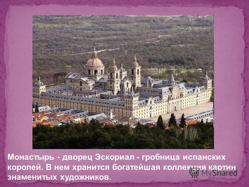 Монастырь - дворец Эскориал - гробница испанских королей. В нем хранится богатейшая коллекция картин знаменитых художников.