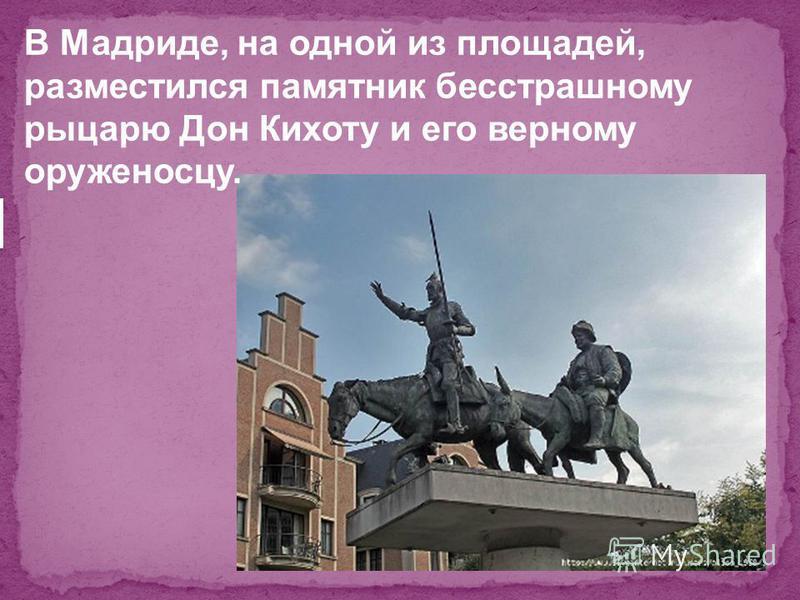 В Мадриде, на одной из площадей, разместился памятник бесстрашному рыцарю Дон Кихоту и его верному оруженосцу.