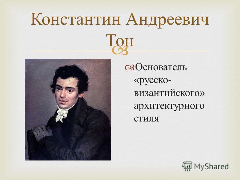Константин Андреевич Тон Основатель « русско - византийского » архитектурного стиля