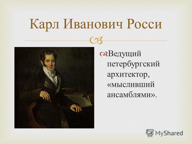 Карл Иванович Росси Ведущий петербургский архитектор, « мысливший ансамблями ».