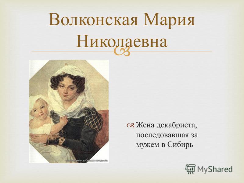 Волконская Мария Николаевна Жена декабриста, последовавшая за мужем в Сибирь