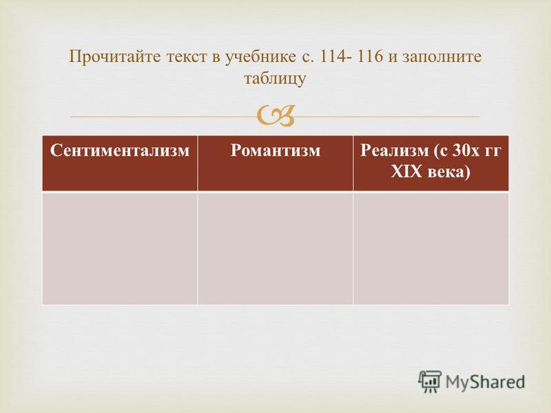 Сентиментализм РомантизмРеализм (с 30 х гг XIX века) Прочитайте текст в учебнике с. 114- 116 и заполните таблицу