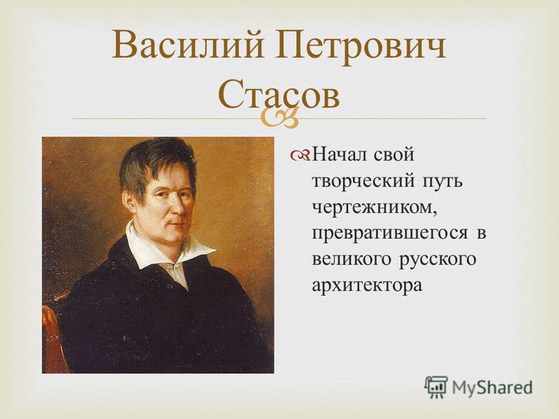Василий Петрович Стасов Начал свой творческий путь чертежником, превратившегося в великого русского архитектора