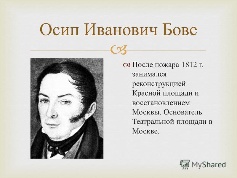 Осип Иванович Бове После пожара 1812 г. занимался реконструкцией Красной площади и восстановлением Москвы. Основатель Театральной площади в Москве.