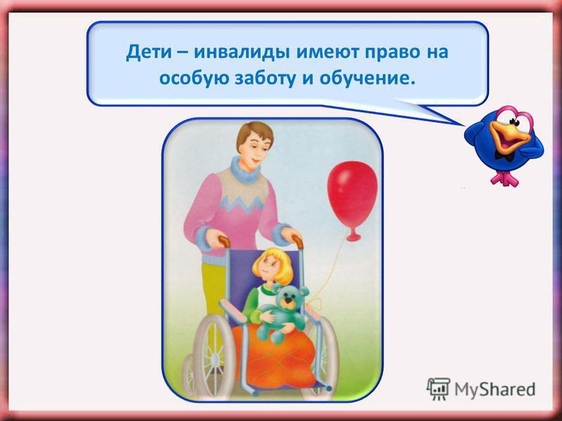 Дети – инвалиды имеют право на особую заботу и обучение.