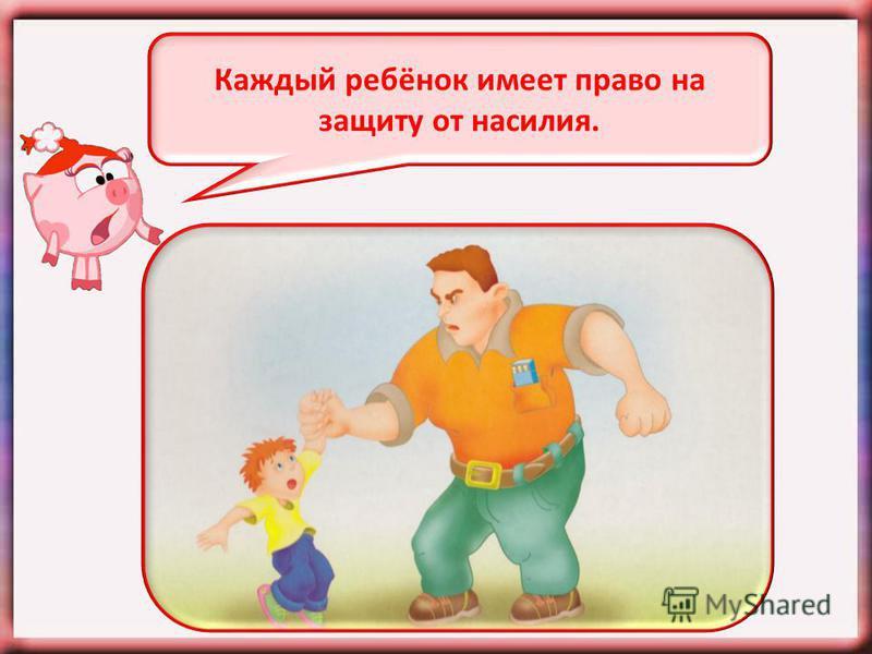 Каждый ребёнок имеет право на защиту от насилия.