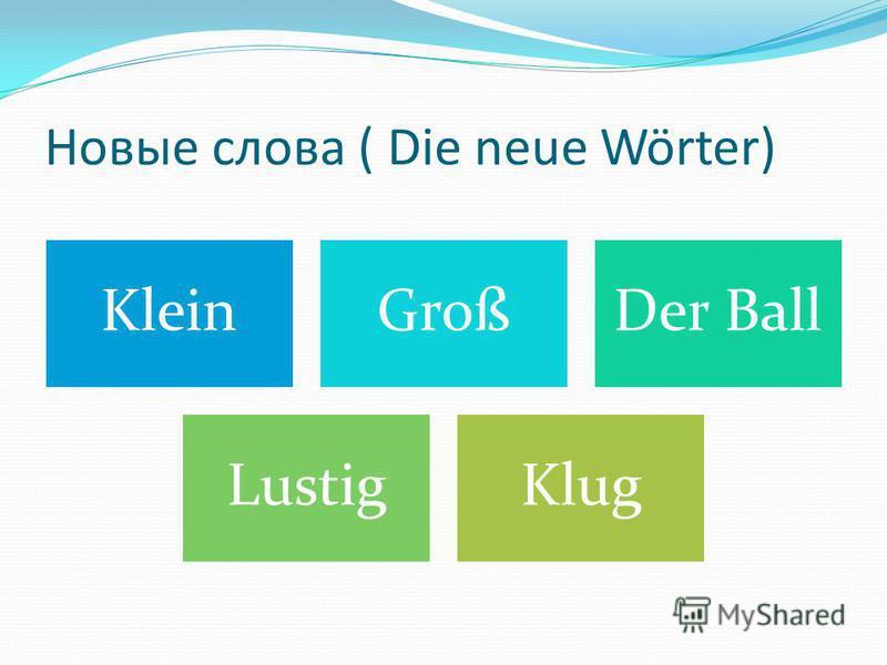 Новые слова ( Die neue Wörter) KleinGroßDer Ball LustigKlug