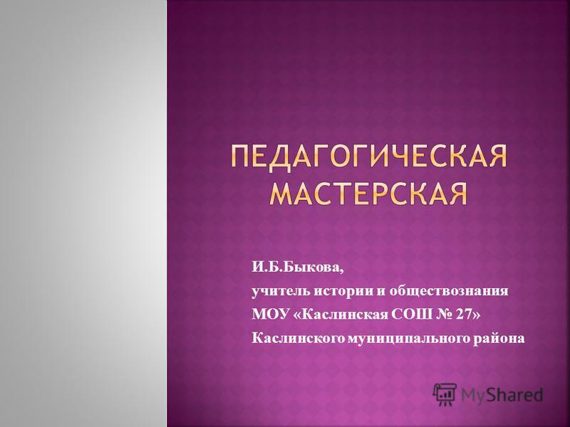 И.Б.Быкова, учитель истории и обществознания МОУ «Каслинская СОШ 27» Каслинского муниципального района