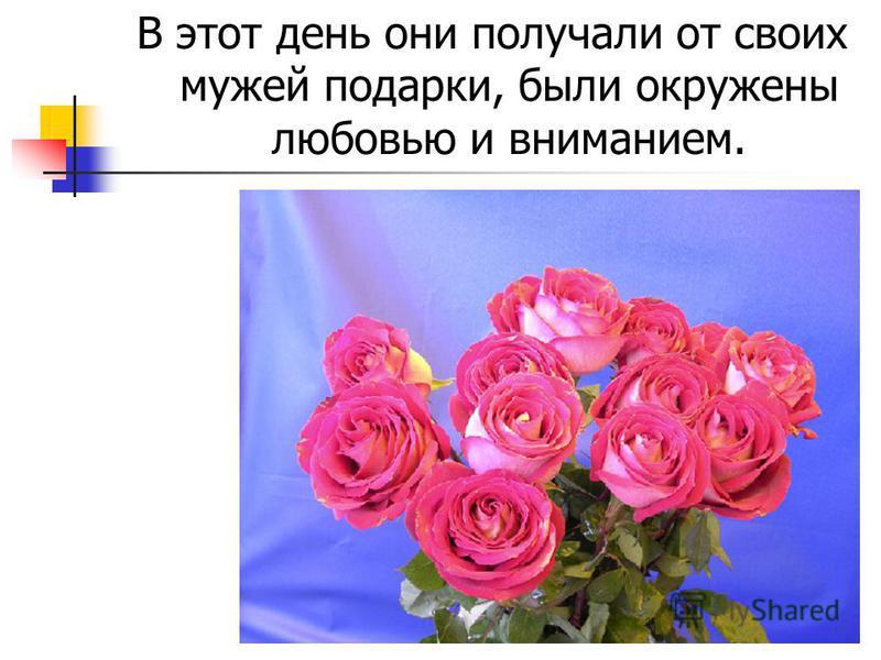 В этот день они получали от своих мужей подарки, были окружены любовью и вниманием.