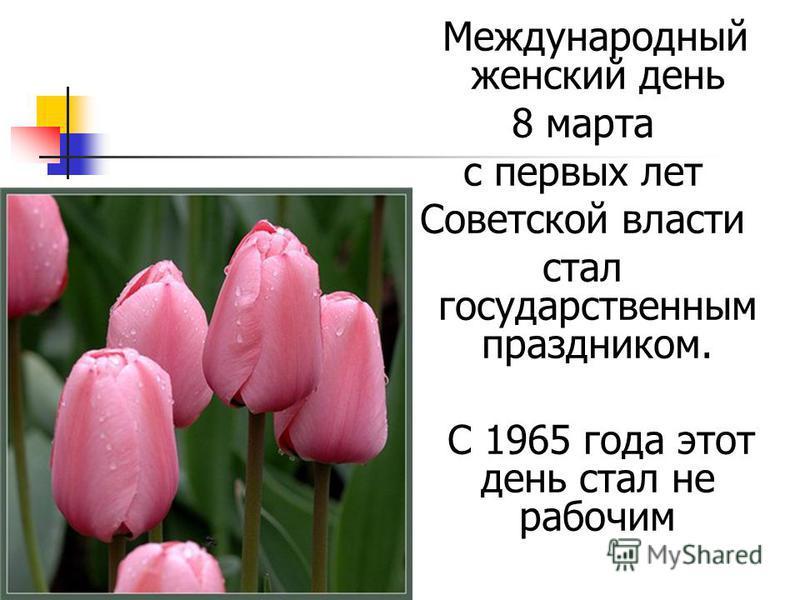 Международный женский день 8 марта с первых лет Советской власти стал государственным праздником. С 1965 года этот день стал не рабочим