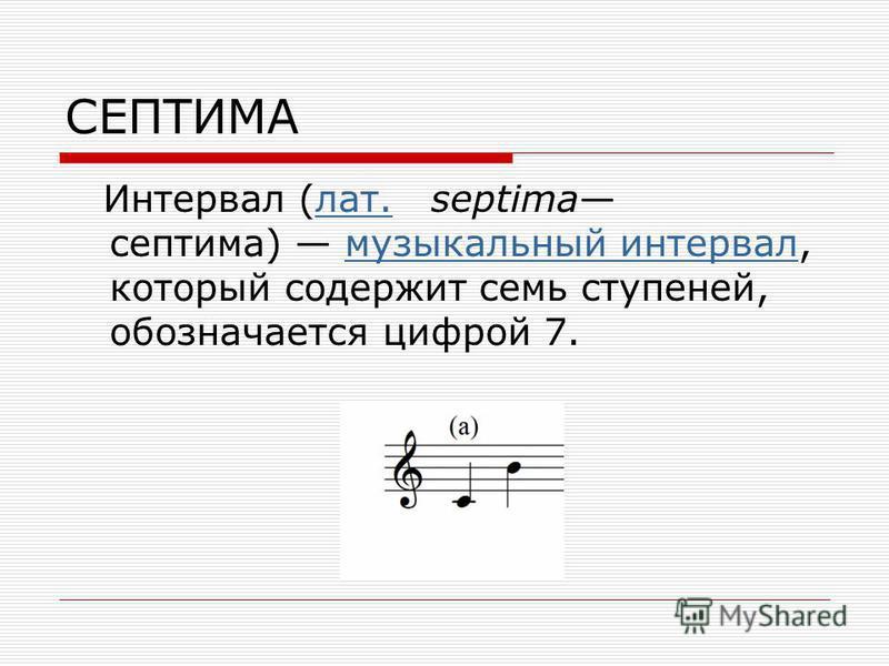 СЕПТИМА Интервал (лат. septima септима) музыкальный интервал, который содержит семь ступеней, обозначается цифрой 7.лат.музыкальный интервал