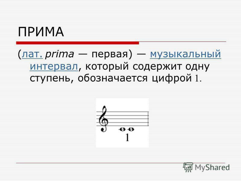 ПРИМА (лат. prima первая) музыкальный интервал, который содержит одну ступень, обозначается цифрой 1.лат.музыкальный интервал
