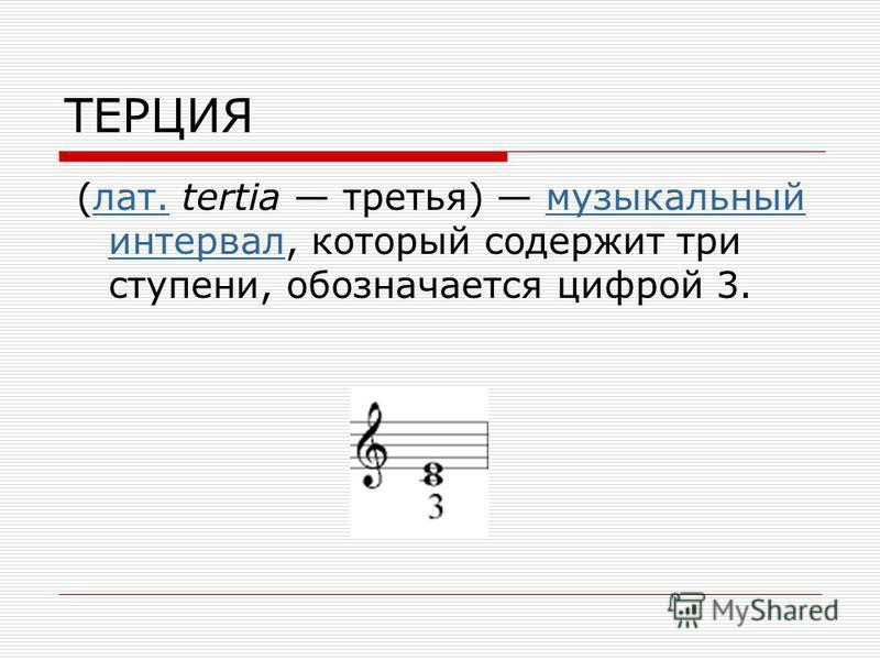 ТЕРЦИЯ (лат. tertia третья) музыкальный интервал, который содержит три ступени, обозначается цифрой 3.лат.музыкальный интервал