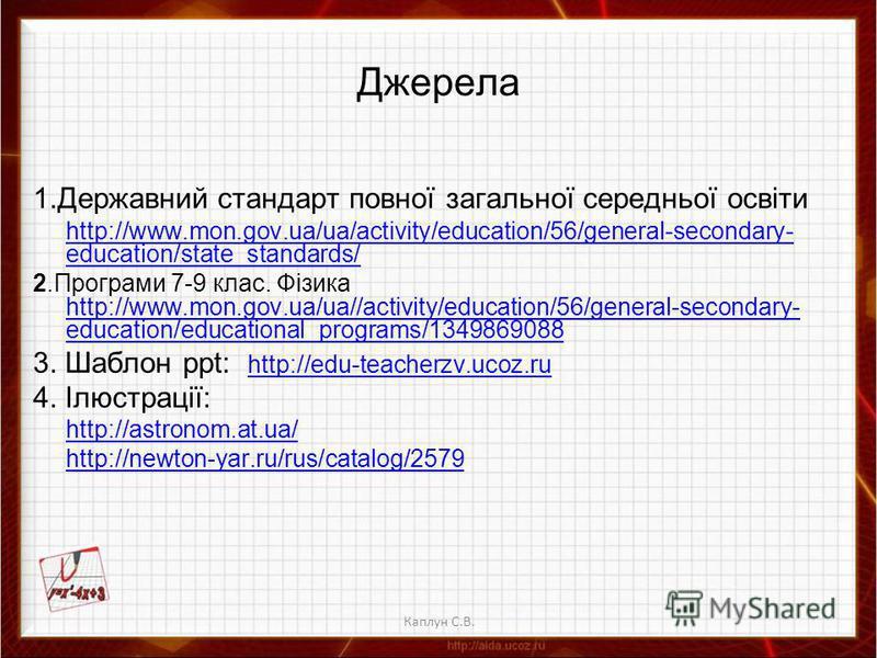 Каплун С.В. Джерела 1.Державний стандарт повної загальної середньої освіти http://www.mon.gov.ua/ua/activity/education/56/general-secondary- education/state_standards/ 2.Програми 7-9 клас. Фізика http://www.mon.gov.ua/ua//activity/education/56/genera