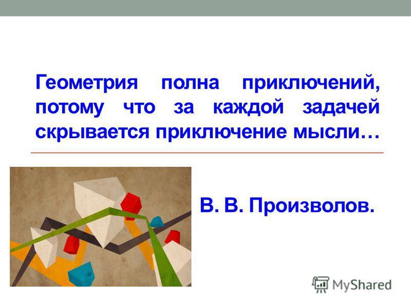 Геометрия полна приключений, потому что за каждой задачей скрывается приключение мысли… В. В. Произволов.
