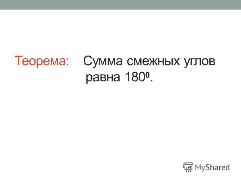 Теорема: Сумма смежных углов равна 180 0.