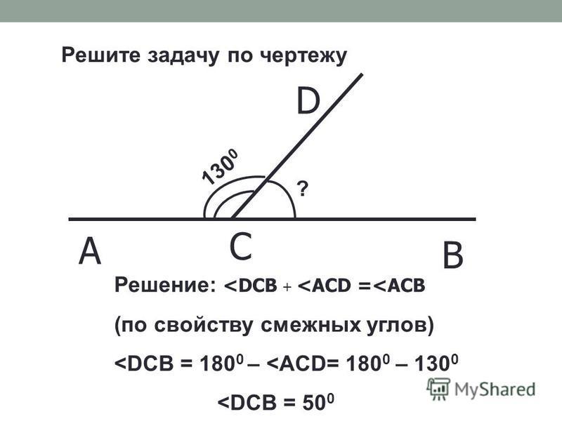 130 0 ? Решение: <DCB + <ACD =<АСВ (по свойству смежных углов) <DCB = 180 0 – <ACD= 180 0 – 130 0 <DCB = 50 0 Решите задачу по чертежу A C B D
